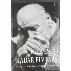 Kedves, jó Kádár elvtárs! - Válogatás Kádár János levelezéséből 1954-1989